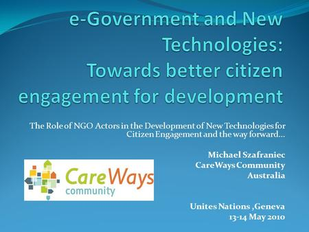 The Role of NGO Actors in the Development of New Technologies for Citizen Engagement and the way forward... Michael Szafraniec CareWays Community Australia.