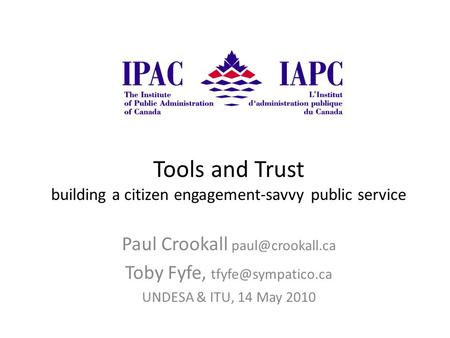 Tools and Trust building a citizen engagement-savvy public service Paul Crookall Toby Fyfe, UNDESA & ITU, 14 May 2010.