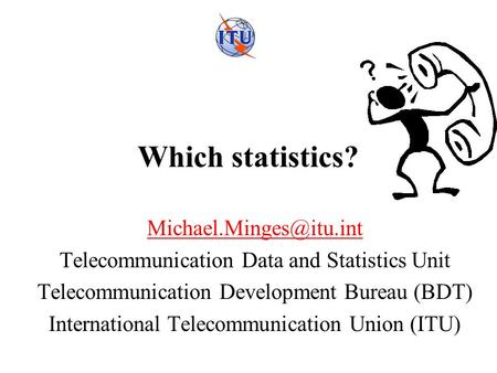 Which statistics? Telecommunication Data and Statistics Unit Telecommunication Development Bureau (BDT) International Telecommunication.