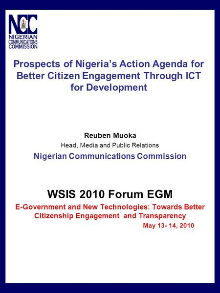 Prospects of Nigeria's Action Agenda for Better Citizen Engagement Through ICT for Development Reuben Muoka Head, Media and Public Relations Nigerian Communications.