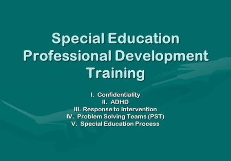 Special Education Professional Development Training I. Confidentiality II. ADHD III. Response to Intervention IV. Problem Solving Teams (PST) V. Special.