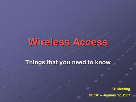 Wireless Access Things that you need to know TC Meeting SCISC – January 17, 2007.