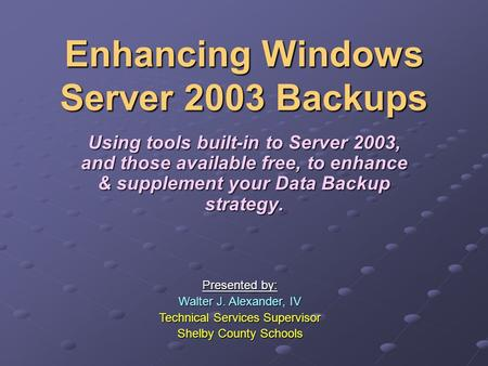 Enhancing Windows Server 2003 Backups Using tools built-in to Server 2003, and those available free, to enhance & supplement your Data Backup strategy.