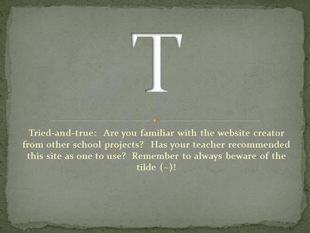 Tried-and-true: Are you familiar with the website creator from other school projects? Has your teacher recommended this site as one to use? Remember to.