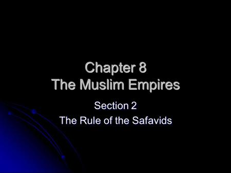 Chapter 8 The Muslim Empires Section 2 The Rule of the Safavids.