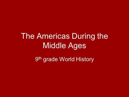 The Americas During the Middle Ages 9 th grade World History.