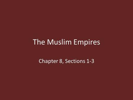 The Muslim Empires Chapter 8, Sections 1-3.