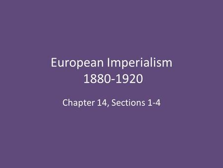 European Imperialism 1880-1920 Chapter 14, Sections 1-4.