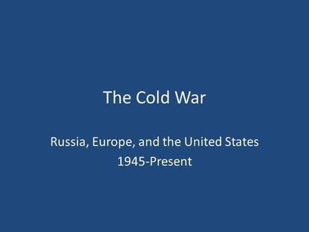 The Cold War Russia, Europe, and the United States 1945-Present.