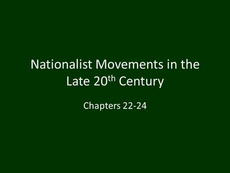 Nationalist Movements in the Late 20 th Century Chapters 22-24.