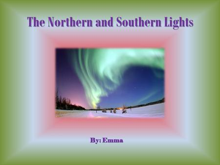 The Northern and Southern Lights By: Emma Northern Lights The Northern Lights are in the Northern Hemisphere. They take place between 50-400 miles above.