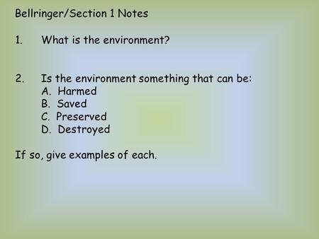 1.What is the environment? 2.Is the environment something that can be: A. Harmed B. Saved C. Preserved D. Destroyed If so, give examples of each. Bellringer/Section.