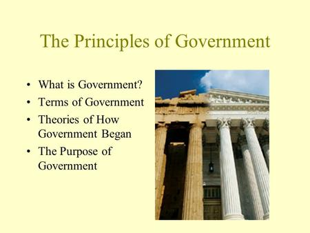 The Principles of Government What is Government? Terms of Government Theories of How Government Began The Purpose of Government.