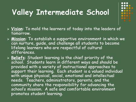 Valley Intermediate School  Vision: To mold the learners of today into the leaders of tomorrow.  Mission: To establish a supportive environment in which.