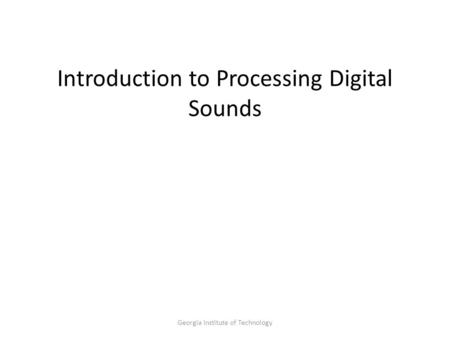 Georgia Institute of Technology Introduction to Processing Digital Sounds.
