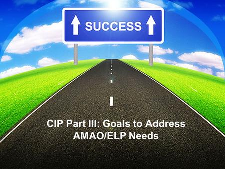 CIP Part III: Goals to Address AMAO/ELP Needs. The Flow of the CIP Process Needs assessment CIP reflection/ projection notes Data Goals written to Address.