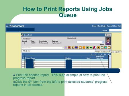 How to Print Reports Using Jobs Queue Print the needed report. This is an example of how to print the progress report. Click the 9 th icon from the left.