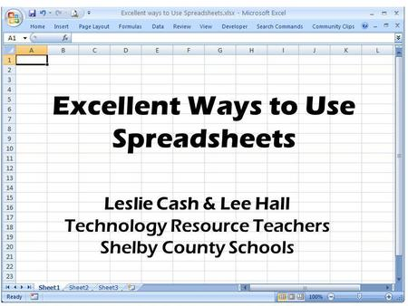 Excellent Ways to Use Spreadsheets Leslie Cash & Lee Hall Technology Resource Teachers Shelby County Schools.