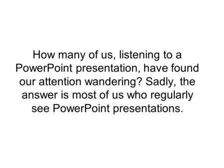 How many of us, listening to a PowerPoint presentation, have found our attention wandering? Sadly, the answer is most of us who regularly see PowerPoint.