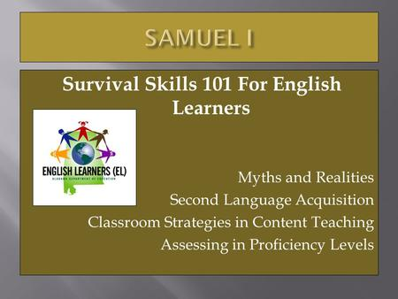 Survival Skills 101 For English Learners Myths and Realities Second Language Acquisition Classroom Strategies in Content Teaching Assessing in Proficiency.