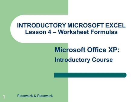 Pasewark & Pasewark Microsoft Office XP: Introductory Course 1 INTRODUCTORY MICROSOFT EXCEL Lesson 4 – Worksheet Formulas.