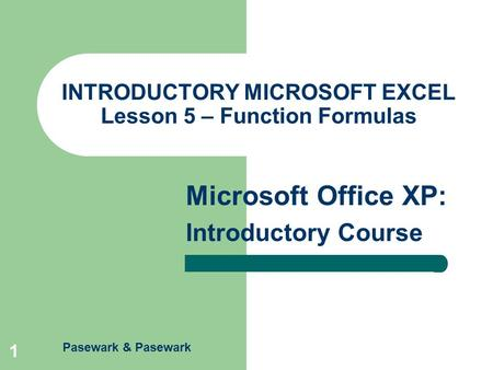 Pasewark & Pasewark Microsoft Office XP: Introductory Course 1 INTRODUCTORY MICROSOFT EXCEL Lesson 5 – Function Formulas.