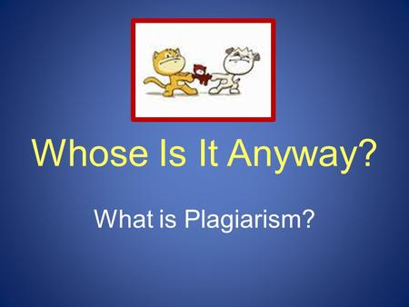 Whose Is It Anyway? What is Plagiarism?. When you create a project for class, how do you let people know that it's yours? Write your name on it. by Ruth.