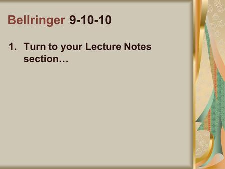 Bellringer 9-10-10 1.Turn to your Lecture Notes section…
