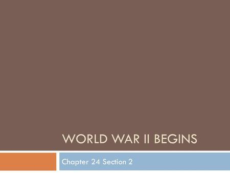 "WORLD WAR II BEGINS Chapter 24 Section 2. ""Peace in Our Time"" BBy 1940, Hitler had rebuilt the German army and was bent on conquest EEuropean leaders."
