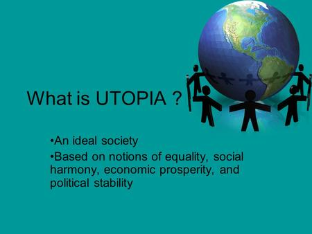 What is UTOPIA ? An ideal society Based on notions of equality, social harmony, economic prosperity, and political stability.