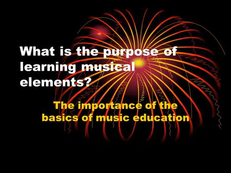 What is the purpose of learning musical elements? The importance of the basics of music education.