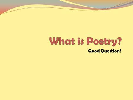 "Good Question!. ""The spontaneous overflow of powerful feelings…"" William Wordsworth."