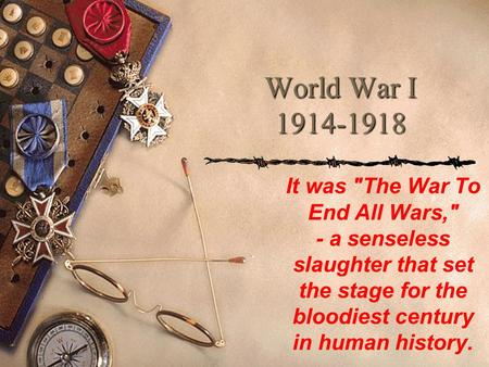 World War I 1914-1918 It was The War To End All Wars, - a senseless slaughter that set the stage for the bloodiest century in human history.