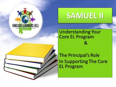 SAMUEL II Understanding Your Core EL Program & The Principal's Role In Supporting The Core EL Program.