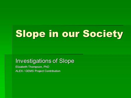 Slope in our Society Investigations of Slope Elizabeth Thompson, PhD ALEX / GEMS Project Contribution.