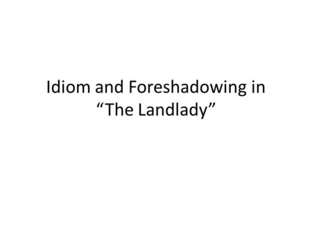 "Idiom and Foreshadowing in ""The Landlady"". Idioms The landlady appeared to be slightly off her rocker. ""How time does fly from us all, doesn't it, Mr."