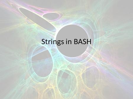 Strings in BASH. Variables are strings by default We are going to look at some ways to manipulate strings in BASH.