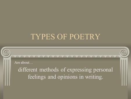 TYPES OF POETRY Are about… different methods of expressing personal feelings and opinions in writing.