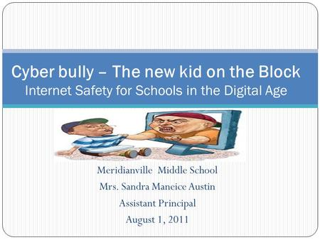 Meridianville Middle School Mrs. Sandra Maneice Austin Assistant Principal August 1, 2011 Cyber bully – The new kid on the Block Internet Safety for Schools.