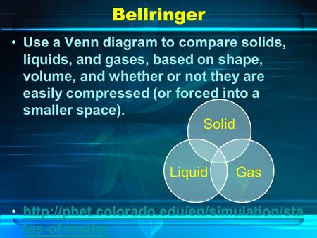 Bellringer Use a Venn diagram to compare solids, liquids, and gases, based on shape, volume, and whether or not they are easily compressed (or forced into.