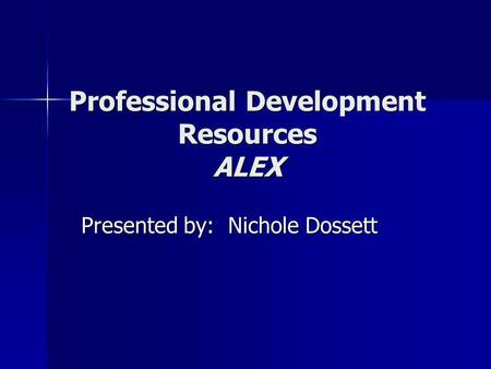 <strong>Professional</strong> <strong>Development</strong> Resources ALEX Presented by: Nichole Dossett.