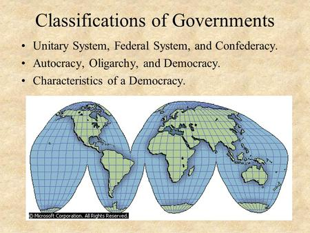 Classifications of Governments Unitary System, Federal System, and Confederacy. Autocracy, Oligarchy, and Democracy. Characteristics of a Democracy.