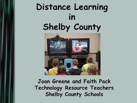 Distance Learning in Shelby County Joan Greene and Faith Pack Technology Resource Teachers Shelby County Schools.