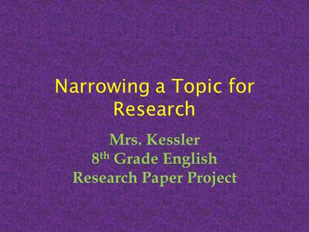 Narrowing a Topic for Research Mrs. Kessler 8 th Grade English Research Paper Project.
