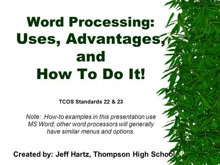 Word Processing: Uses, Advantages, and How To Do It! TCOS Standards 22 & 23 Note: How-to examples in this presentation use MS Word; other word processors.