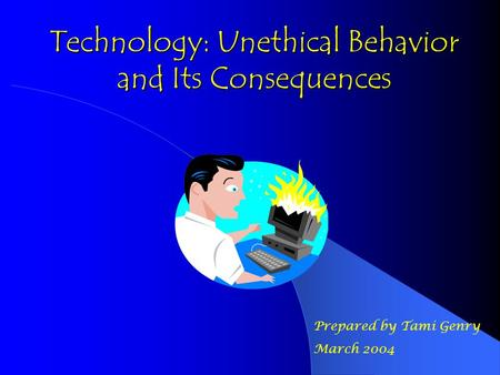 Technology: Unethical Behavior and Its Consequences Prepared by Tami Genry March 2004.