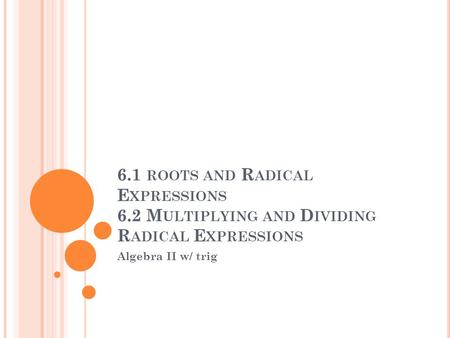 6.1 ROOTS AND R ADICAL E XPRESSIONS 6.2 M ULTIPLYING AND D IVIDING R ADICAL E XPRESSIONS Algebra II w/ trig.