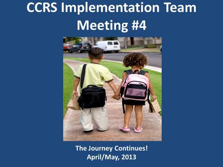 CCRS Implementation Team Meeting #4 The Journey Continues! April/May, 2013.