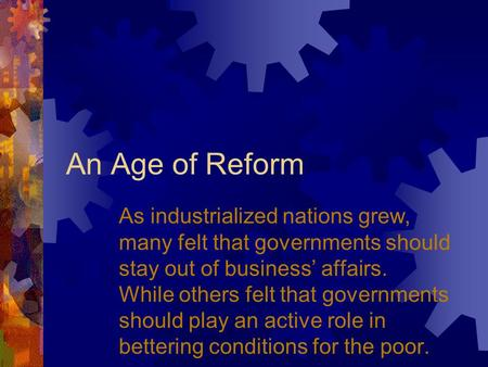 An Age of Reform As industrialized nations grew, many felt that governments should stay out of business' affairs. While others felt that governments should.