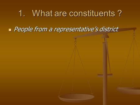1.What are constituents ? People from a representative's district People from a representative's district.